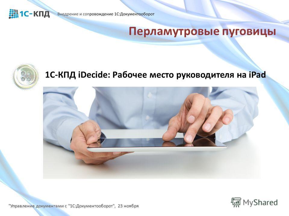 1С-КПД iDecide: Рабочее место руководителя на iPad Управление документами с 1С:Документооборот, 23 ноября Перламутровые пуговицы