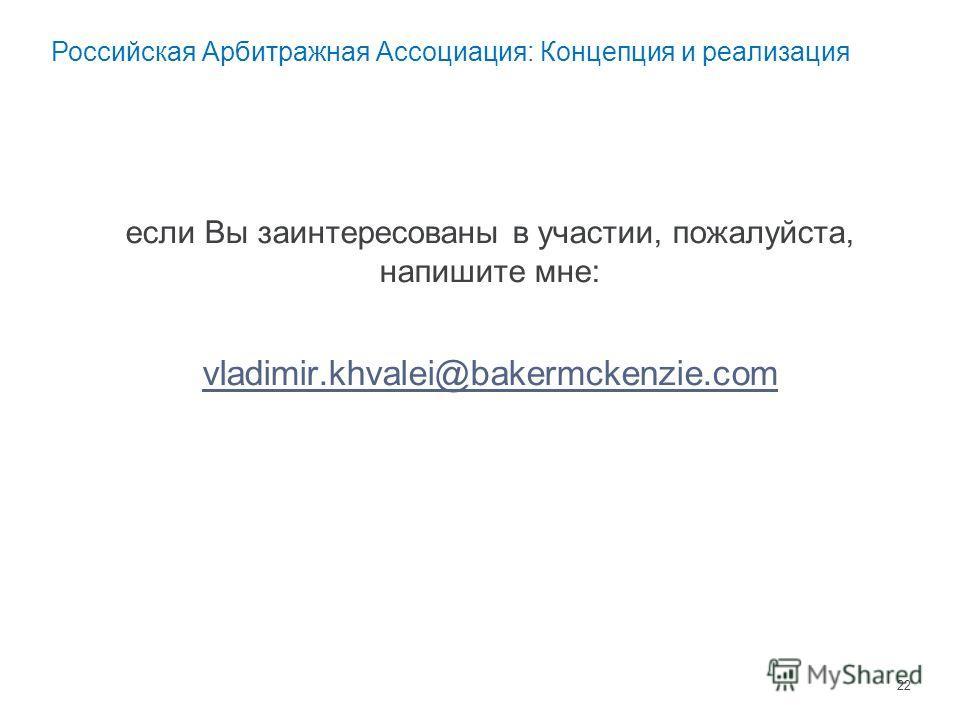 если Вы заинтересованы в участии, пожалуйста, напишите мне: vladimir.khvalei@bakermckenzie.com 22 Российская Арбитражная Ассоциация: Концепция и реализация
