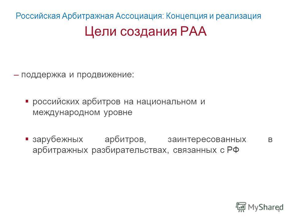 Цели создания РАА –поддержка и продвижение: российских арбитров на национальном и международном уровне зарубежных арбитров, заинтересованных в арбитражных разбирательствах, связанных с РФ 8 Российская Арбитражная Ассоциация: Концепция и реализация
