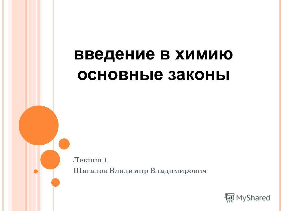 Лекция 1 Шагалов Владимир Владимирович введение в химию основные законы