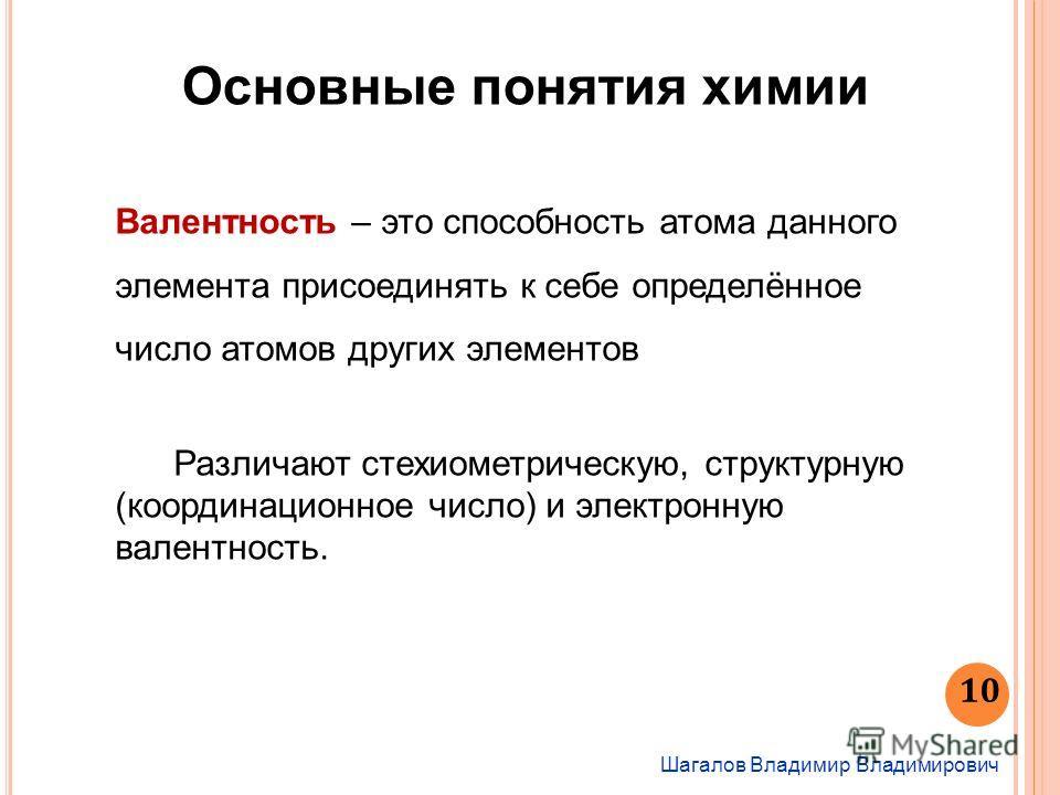 Шагалов Владимир Владимирович Основные понятия химии Валентность – это способность атома данного элемента присоединять к себе определённое число атомов других элементов Различают стекиометрическую, структурную (координационное число) и электронную ва
