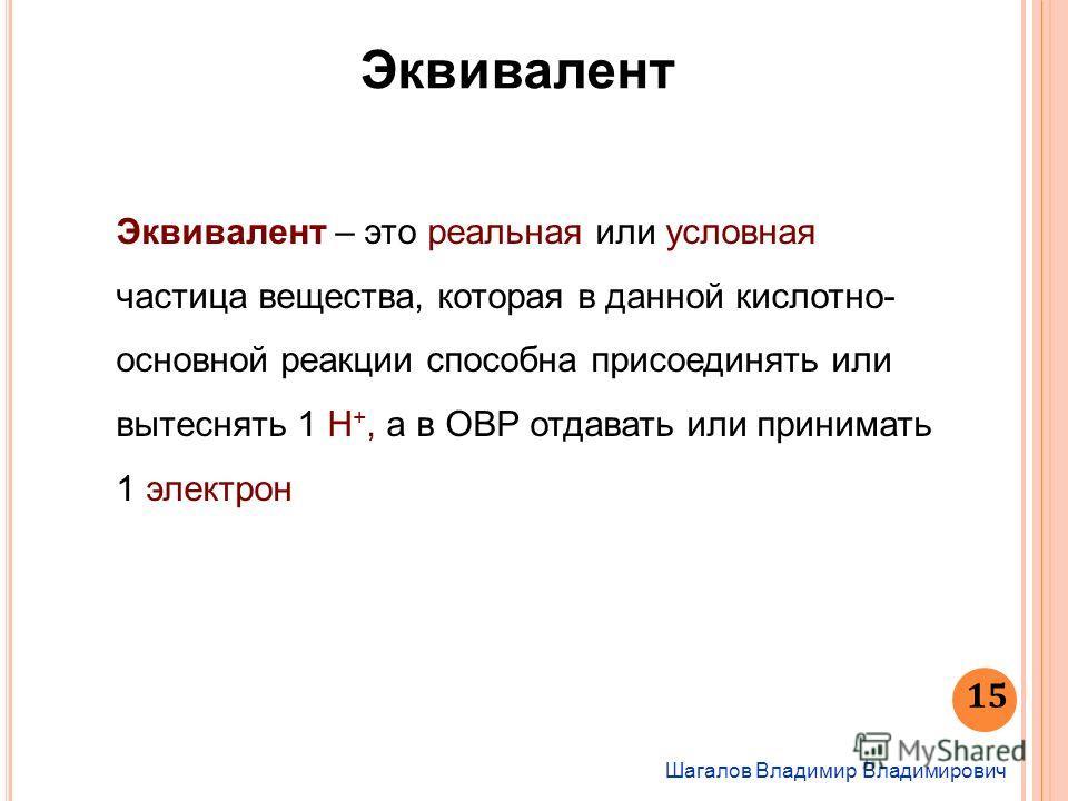 15 Шагалов Владимир Владимирович Эквивалент Эквивалент – это реальная или условная частица вещества, которая в данной кислотно- основной реакции способна присоединять или вытеснять 1 Н +, а в ОВР отдавать или принимать 1 электрон