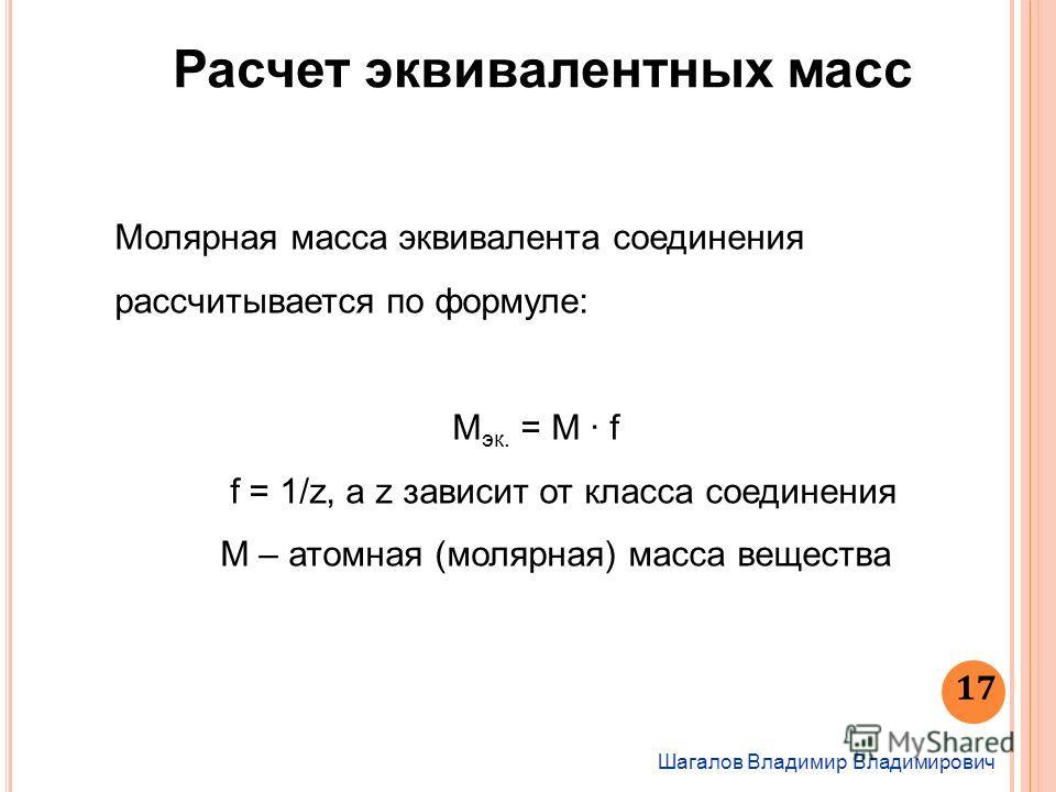 17 Шагалов Владимир Владимирович Расчет эквивалентных масс Молярная масса эквивалента соединения рассчитывается по формуле: М эк. = М · f f = 1/z, а z зависит от класса соединения М – атомная (молярная) масса вещества