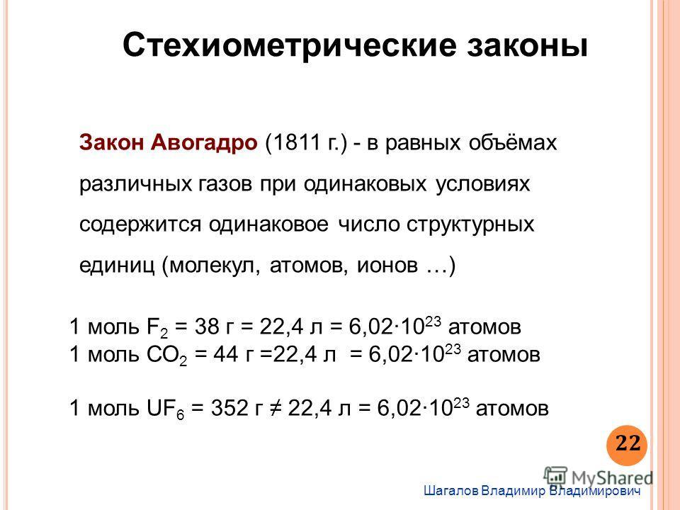 22 Шагалов Владимир Владимирович Стехиометрические законы Закон Авогадро (1811 г.) - в равных объёмах различных газов при одинаковых условиях содержится одинаковое число структурных единиц (молекул, атомов, ионов …) 1 моль F 2 = 38 г = 22,4 л = 6,02·