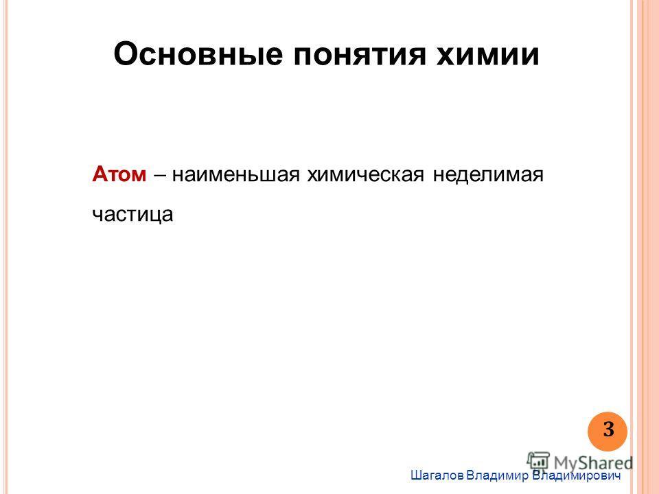 Основные понятия химии Шагалов Владимир Владимирович Атом – наименьшая химичешская неделимая частица 3
