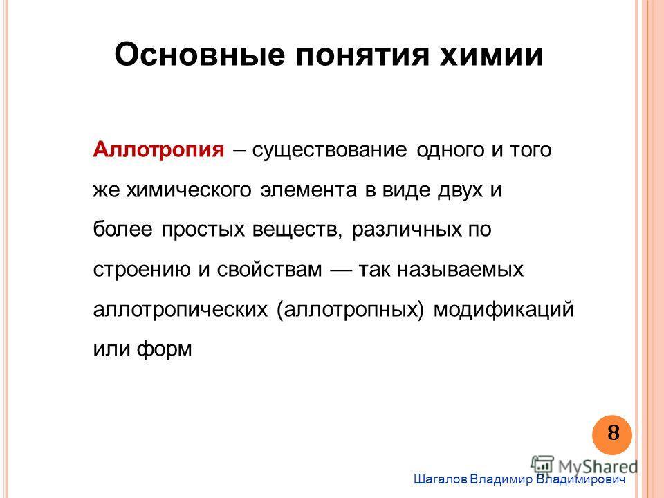 Шагалов Владимир Владимирович 8 Основные понятия химии Аллотропия – существование одного и того же химического элемента в виде двух и более простых веществ, различных по строению и свойствам так называемых аллотропических (аллотропных) модификаций ил