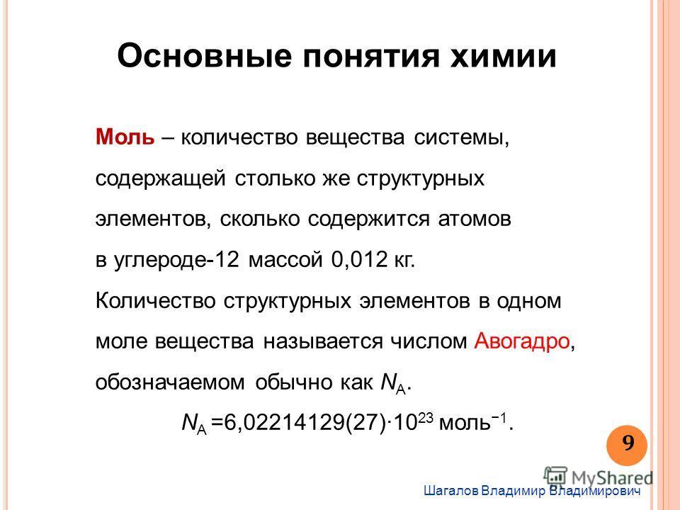 Шагалов Владимир Владимирович Основные понятия химии Моль – количество вещества системы, содержащей столько же структурных элементов, сколько содержится атомов в углероде-12 массой 0,012 кг. Количество структурных элементов в одном моле вещества назы
