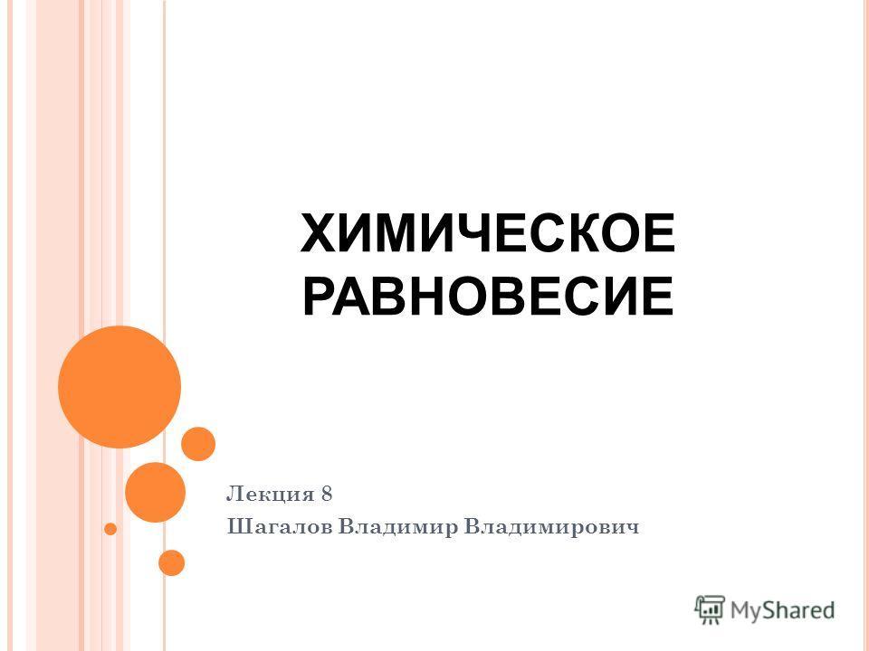 Лекция 8 Шагалов Владимир Владимирович ХИМИЧЕСКОЕ РАВНОВЕСИЕ