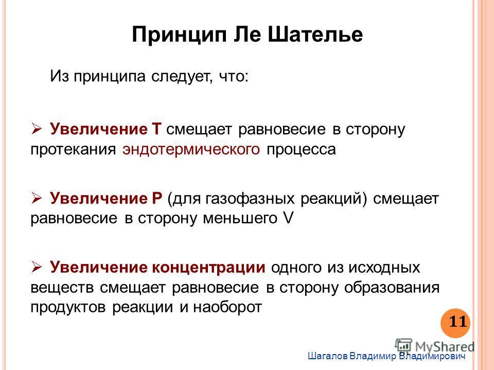 Шагалов Владимир Владимирович 11 Из принципа следует, что: Увеличение T смещает равновесие в сторону протекания эндотермического процесса Увеличение P (для газофазных реакций) смещает равновесие в сторону меньшего V Увеличение концентрации одного из