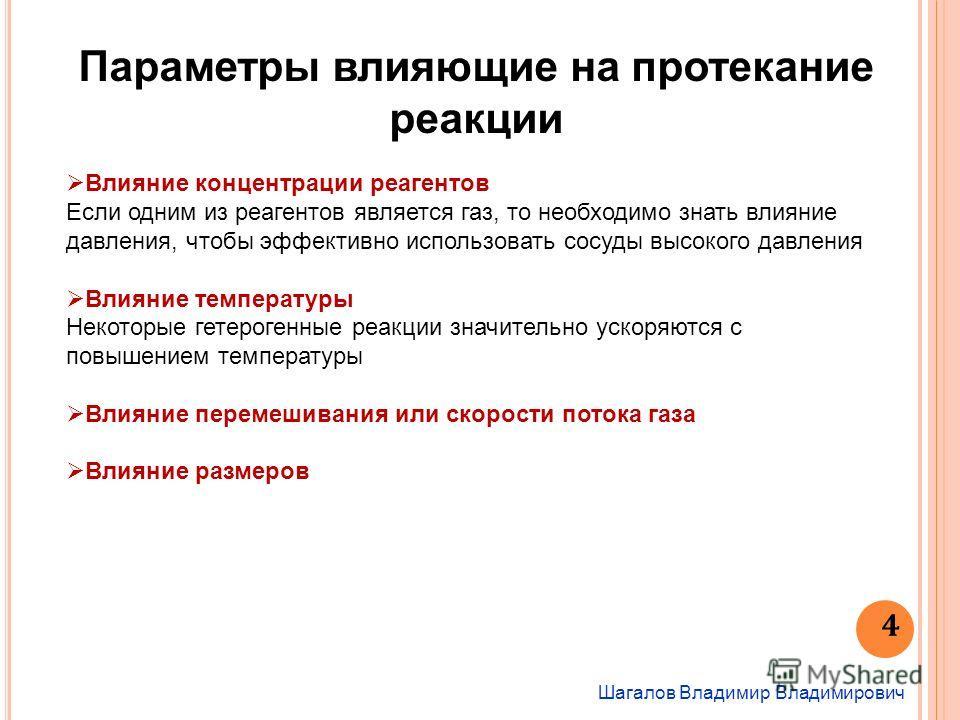 Шагалов Владимир Владимирович 4 Параметры влияющие на протекание реакции Влияние концентрации реагентов Если одним из реагентов является газ, то необходимо знать влияние давления, чтобы эффективно использовать сосуды высокого давления Влияние темпера