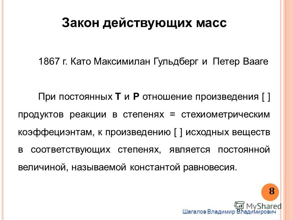 Шагалов Владимир Владимирович 8 Закон действующих масс 1867 г. Като Максимилан Гульдберг и Петер Вааге При постоянных Т и Р отношение произведения [ ] продуктов реакции в степенях = стехиометрическим коэффициентам, к произведению [ ] исходных веществ