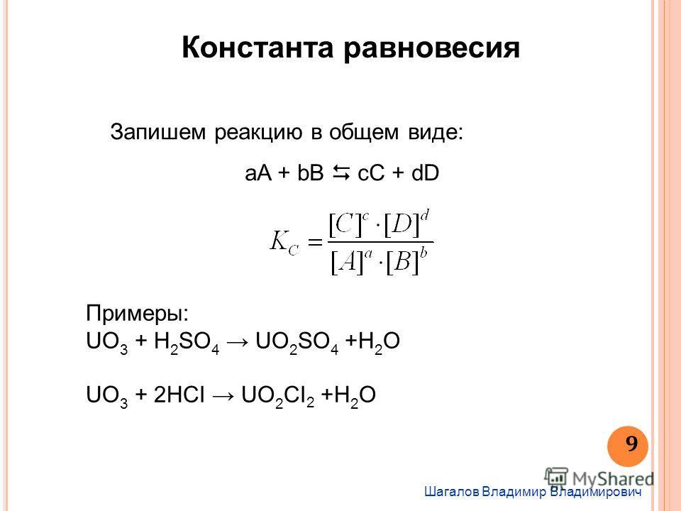 Шагалов Владимир Владимирович 9 Константа равновесия Запишем реакцию в общем виде: aA + bB cC + dD Примеры: UO 3 + H 2 SO 4 UO 2 SO 4 +H 2 O UO 3 + 2HCI UO 2 CI 2 +H 2 O