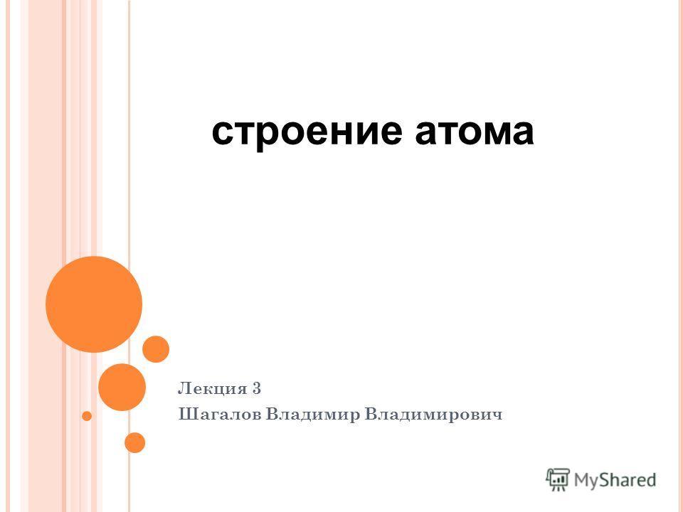 Лекция 3 Шагалов Владимир Владимирович строение атома