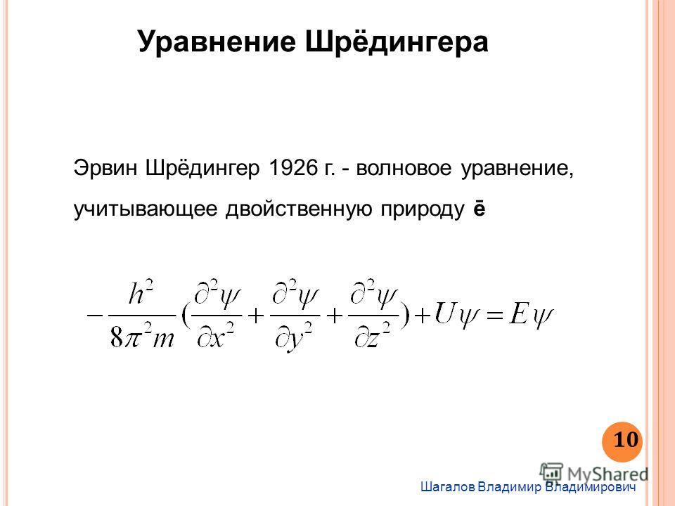 Шагалов Владимир Владимирович 10 Уравнение Шрёдингера Эрвин Шрёдингер 1926 г. - волновое уравнение, учитывающее двойственную природу ē