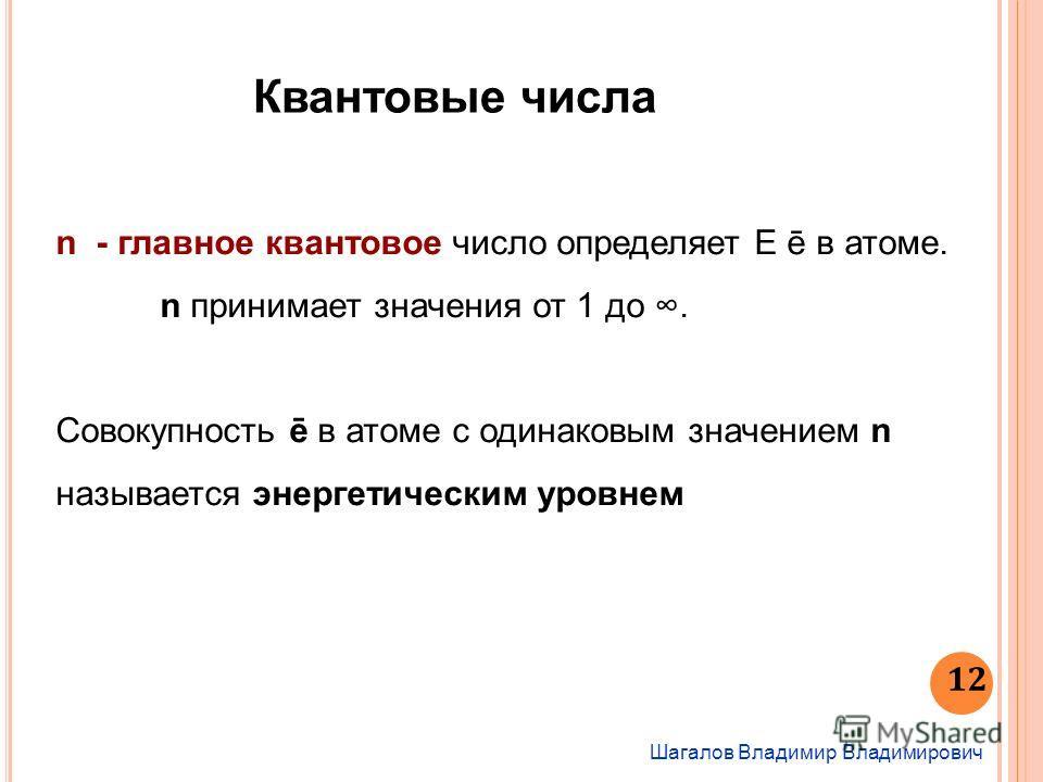 Шагалов Владимир Владимирович 12 Квантовые числа n - главное квантовое число определяет Е ē в атоме. n принимает значения от 1 до. Совокупность ē в атоме с одинаковым значением n называется энергетическим уровнем