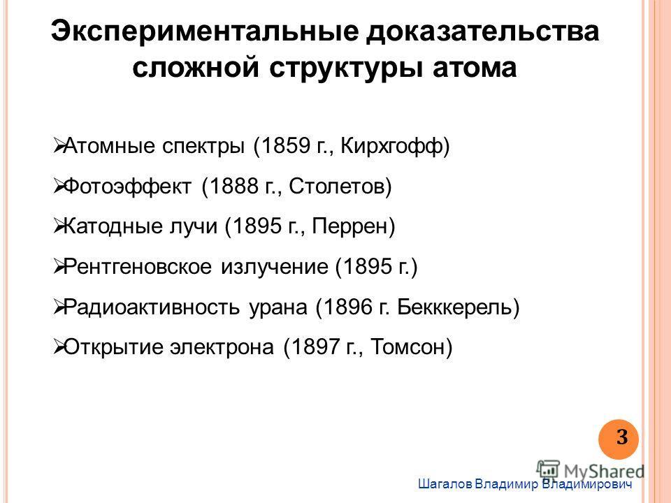 Шагалов Владимир Владимирович 3 Экспериментальные доказательства сложной структуры атома Атомные спектры (1859 г., Кирхгофф) Фотоэффект (1888 г., Столетов) Катодные лучи (1895 г., Перрен) Рентгеновское излучение (1895 г.) Радиоактивность урана (1896