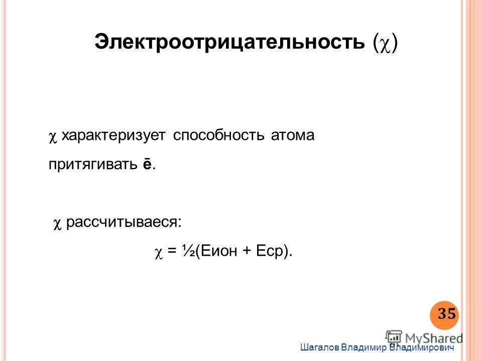 Шагалов Владимир Владимирович 35 Электроотрицательность ( ) характеризует способность атома притягивать ē. рассчитывается: = ½(Еион + Еср).