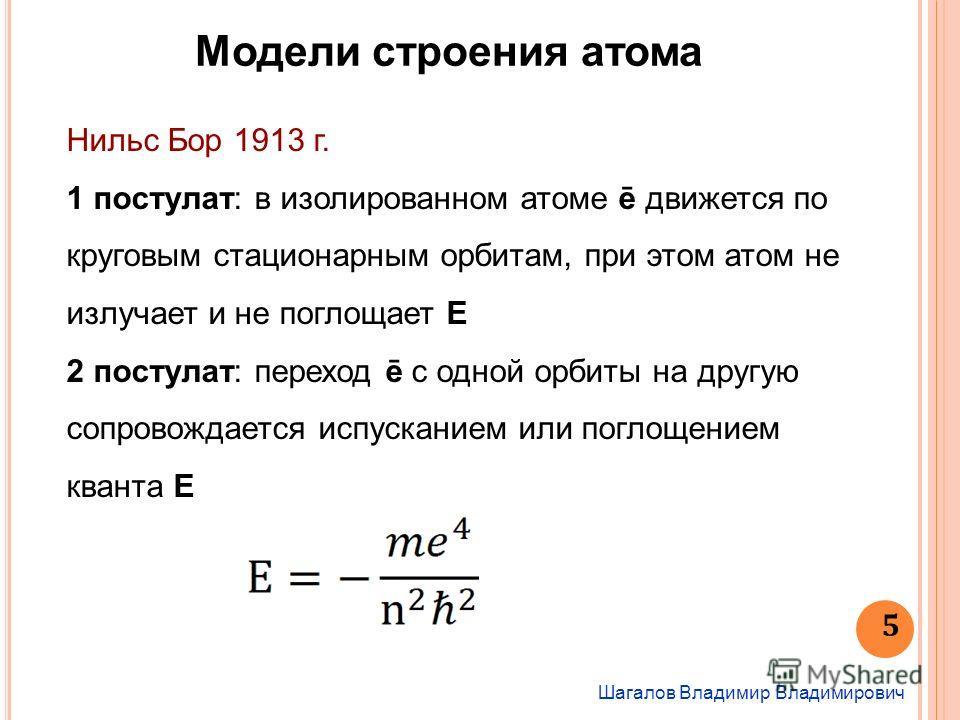 Шагалов Владимир Владимирович 5 Модели строения атома Нильс Бор 1913 г. 1 постулат: в изолированном атоме ē движется по круговым стационарным орбитам, при этом атом не излучает и не поглощает Е 2 постулат: переход ē с одной орбиты на другую сопровожд