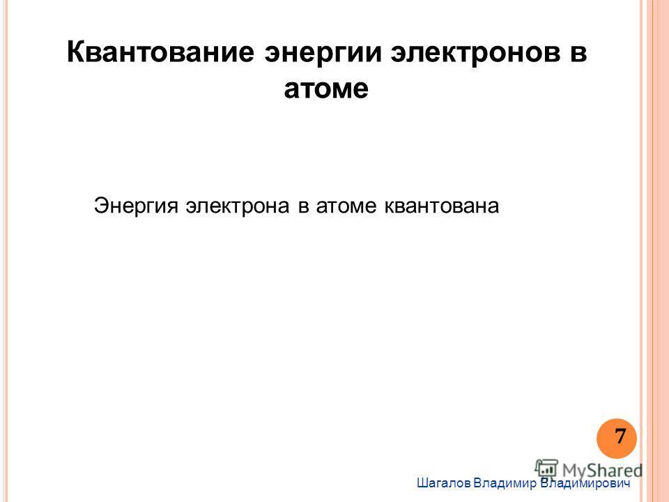 Шагалов Владимир Владимирович 7 Квантование энергии электронов в атоме Энергия электрона в атоме квантована
