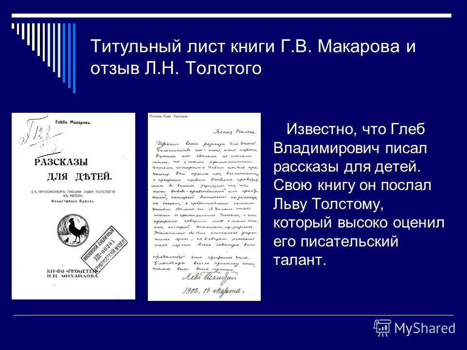 Титульный лист книги Г.В. Макарова и отзыв Л.Н. Толстого Известно, что Глеб Владимирович писал рассказы для детей. Свою книгу он послал Льву Толстому, который высоко оценил его писательский талант.