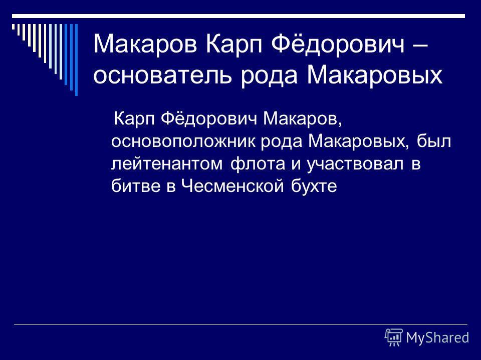 Макаров Карп Фёдорович – основатель рода Макаровых Карп Фёдорович Макаров, основоположник рода Макаровых, был лейтенантом флота и участвовал в битве в Чесменской бухте