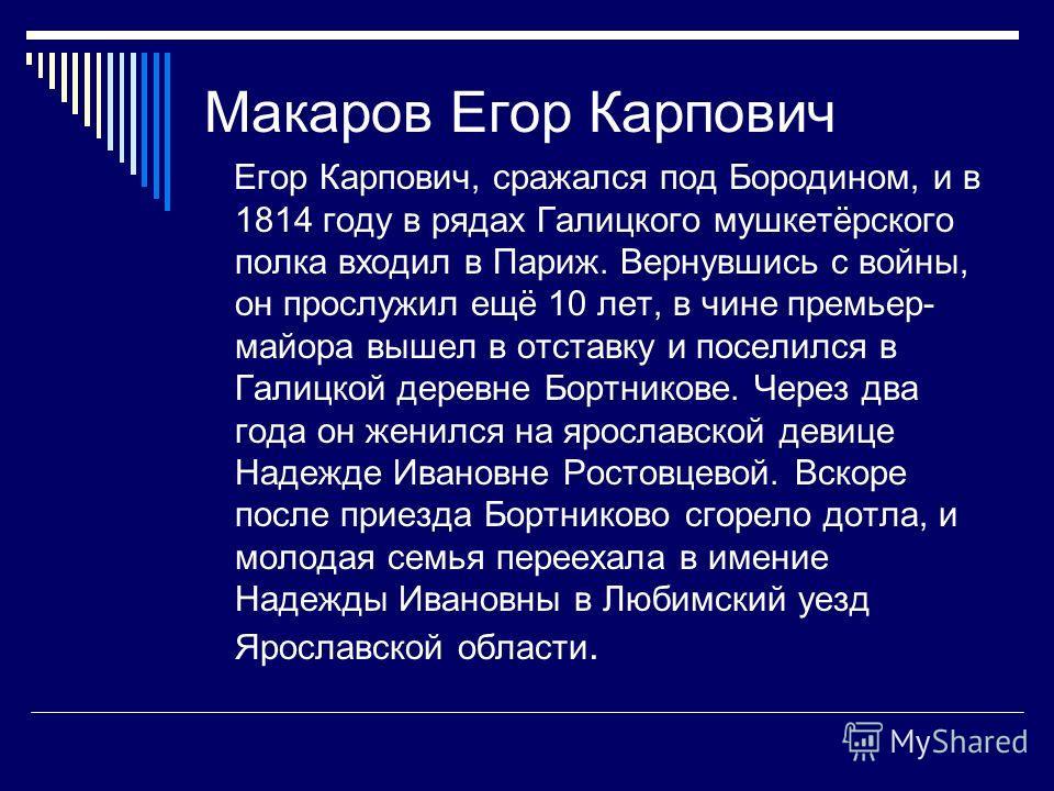 Макаров Егор Карпович Егор Карпович, сражался под Бородином, и в 1814 году в рядах Галицкого мушкетёрского полка входил в Париж. Вернувшись с войны, он прослужил ещё 10 лет, в чине премьер- майора вышел в отставку и поселился в Галицкой деревне Бортн