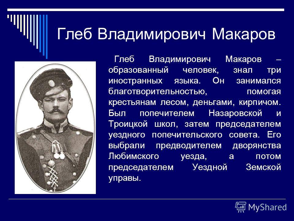 Глеб Владимирович Макаров Глеб Владимирович Макаров – образованный человек, знал три иностранных языка. Он занимался благотворительностью, помогая крестьянам лесом, деньгами, кирпичом. Был попечителем Назаровской и Троицкой школ, затем председателем