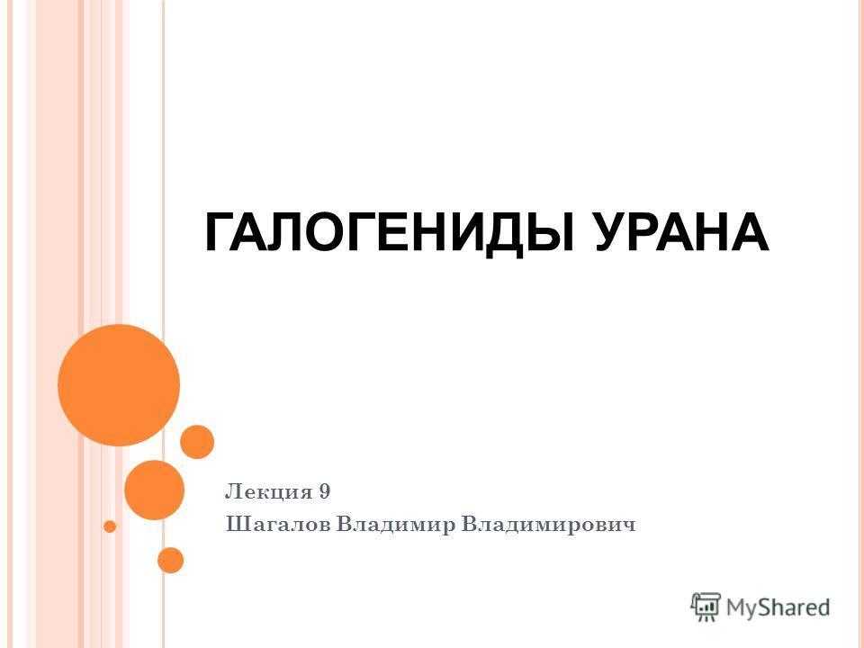 Лекция 9 Шагалов Владимир Владимирович ГАЛОГЕНИДЫ УРАНА