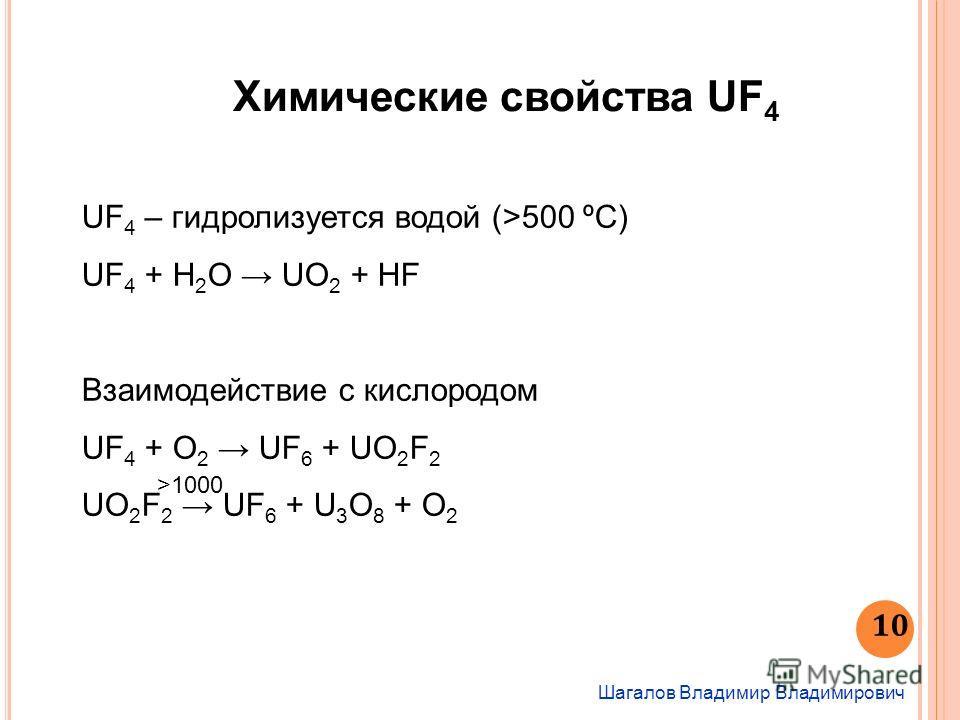 Шагалов Владимир Владимирович 10 Химические свойства UF 4 UF 4 – гидролизуется водой (>500 ºC) UF 4 + H 2 O UO 2 + HF Взаимодействие с кислородом UF 4 + O 2 UF 6 + UO 2 F 2 UO 2 F 2 UF 6 + U 3 O 8 + O 2 >1000