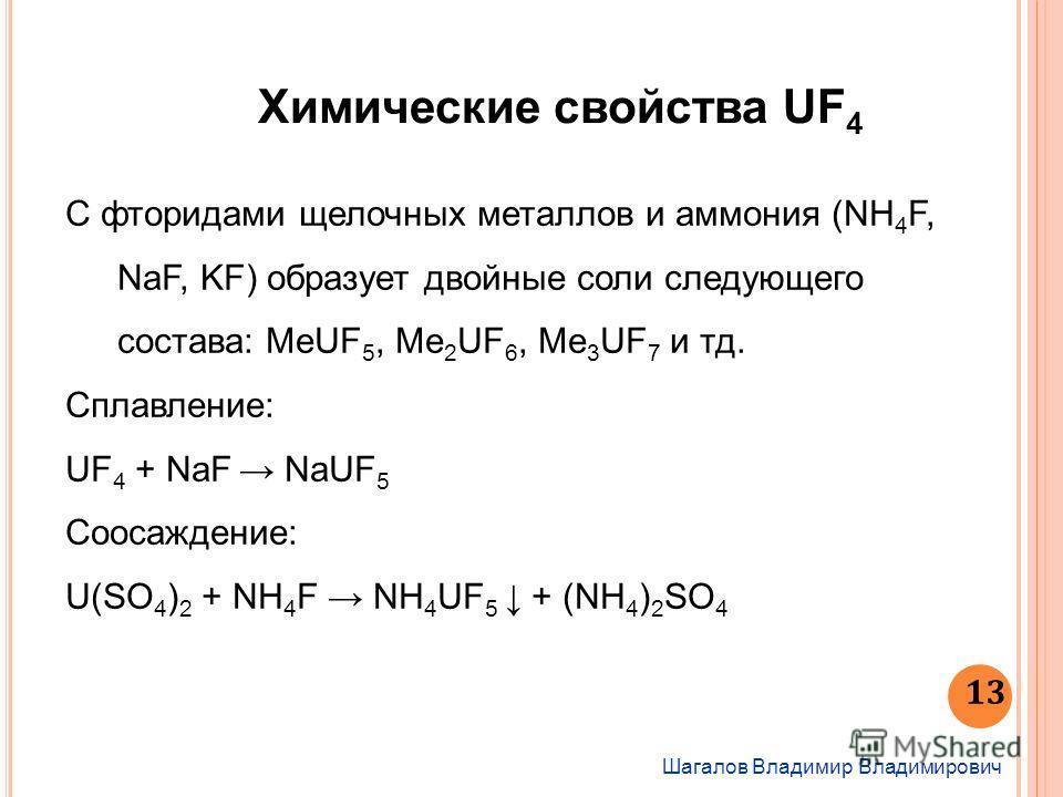 Шагалов Владимир Владимирович 13 Химические свойства UF 4 С фторидами щелочных металлов и аммония (NH 4 F, NaF, KF) образует двойные соли следующего состава: MeUF 5, Me 2 UF 6, Me 3 UF 7 и тд. Сплавление: UF 4 + NaF NaUF 5 Соосаждение: U(SO 4 ) 2 + N