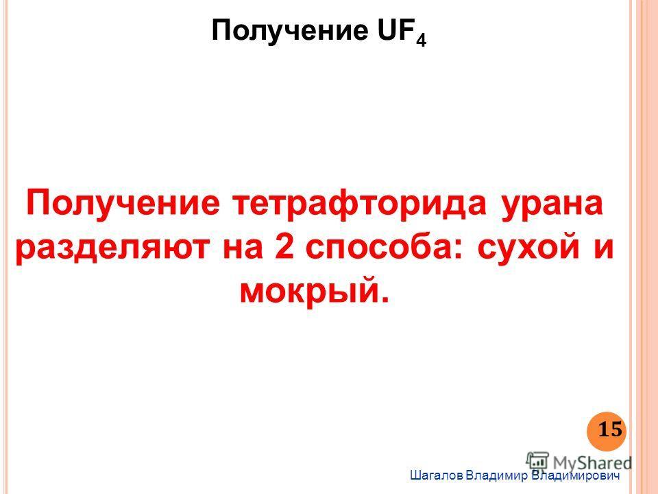 Шагалов Владимир Владимирович 15 Получение UF 4 Получение тетрафторида урана разделяют на 2 способа: сухой и мокрый.