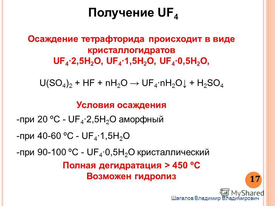 Шагалов Владимир Владимирович 17 Получение UF 4 Осаждение тетрафторида происходит в виде кристаллогидратов UF 4 2,5H 2 O, UF 4 1,5H 2 O, UF 4 0,5H 2 O, U(SO 4 ) 2 + HF + nH 2 O UF 4 nH 2 O + Н 2 SO 4 Условия осаждения -при 20 ºС - UF 4 2,5H 2 O аморф
