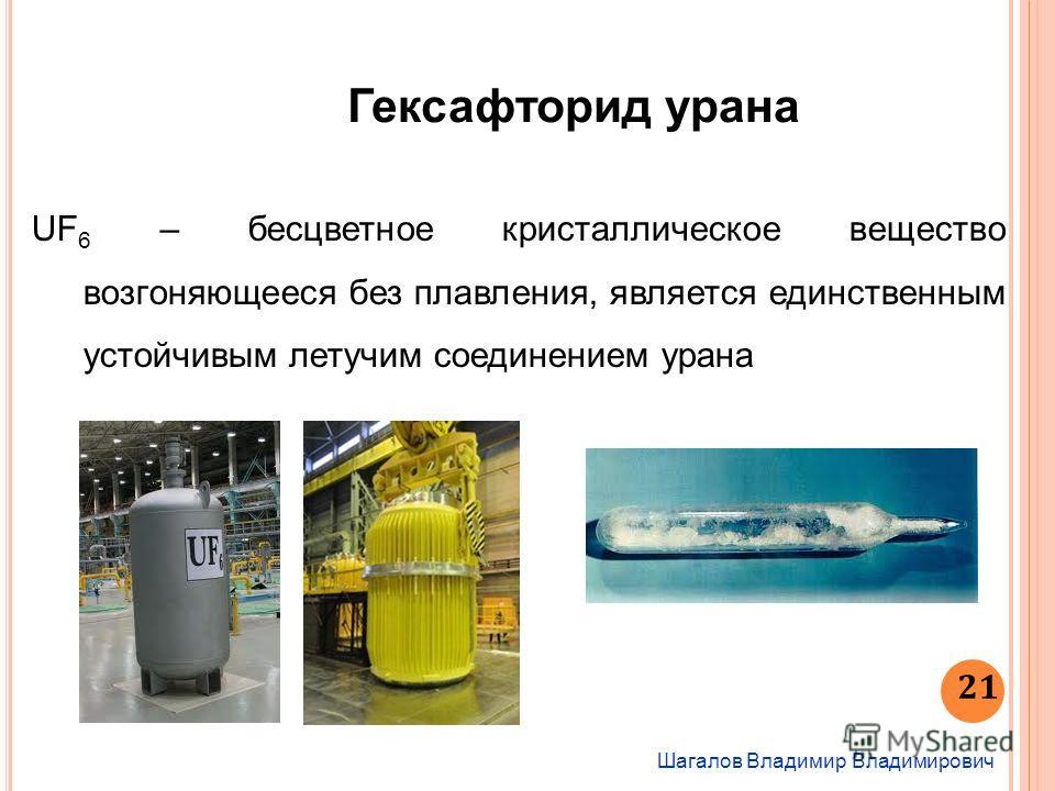 Шагалов Владимир Владимирович 21 Гексафторид урана UF 6 – бесцветное кристаллическое вещество возгоняющееся без плавления, является единственным устойчивым летучим соединением урана