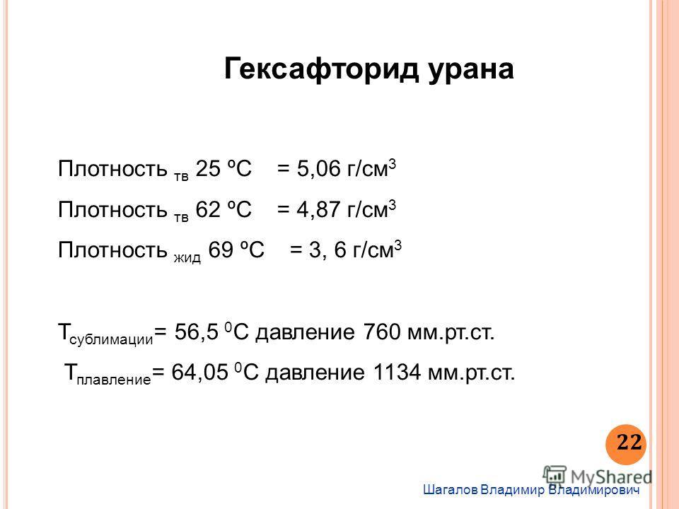 Шагалов Владимир Владимирович 22 Гексафторид урана Плотность тв 25 ºС = 5,06 г/см 3 Плотность тв 62 ºС = 4,87 г/см 3 Плотность жид 69 ºС = 3, 6 г/см 3 Т сублимации = 56,5 0 С давление 760 мм.рт.ст. Т плавление = 64,05 0 С давление 1134 мм.рт.ст.