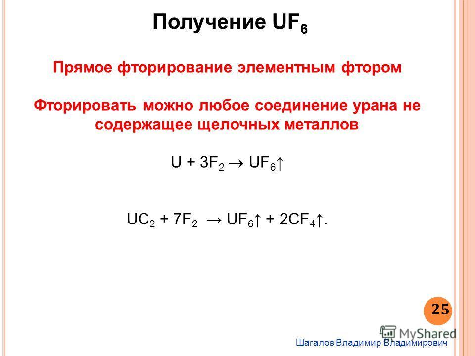 Шагалов Владимир Владимирович 25 Получение UF 6 Прямое фторирование элементным фтором Фторировать можно любое соединение урана не содержащее щелочных металлов U + 3F 2 UF 6 UC 2 + 7F 2 UF 6 + 2СF 4.