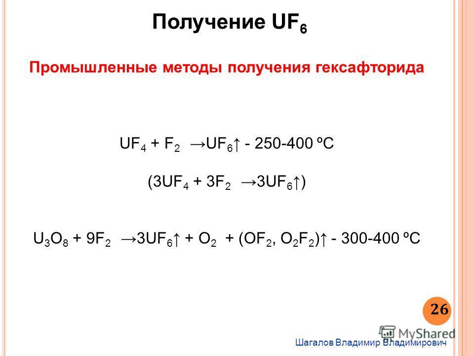 Шагалов Владимир Владимирович 26 Получение UF 6 Промышленные методы получения гексафторида UF 4 + F 2 UF 6 - 250-400 ºС (3UF 4 + 3F 2 3UF 6 ) U 3 O 8 + 9F 2 3UF 6 + О 2 + (ОF 2, О 2 F 2 ) - 300-400 ºС