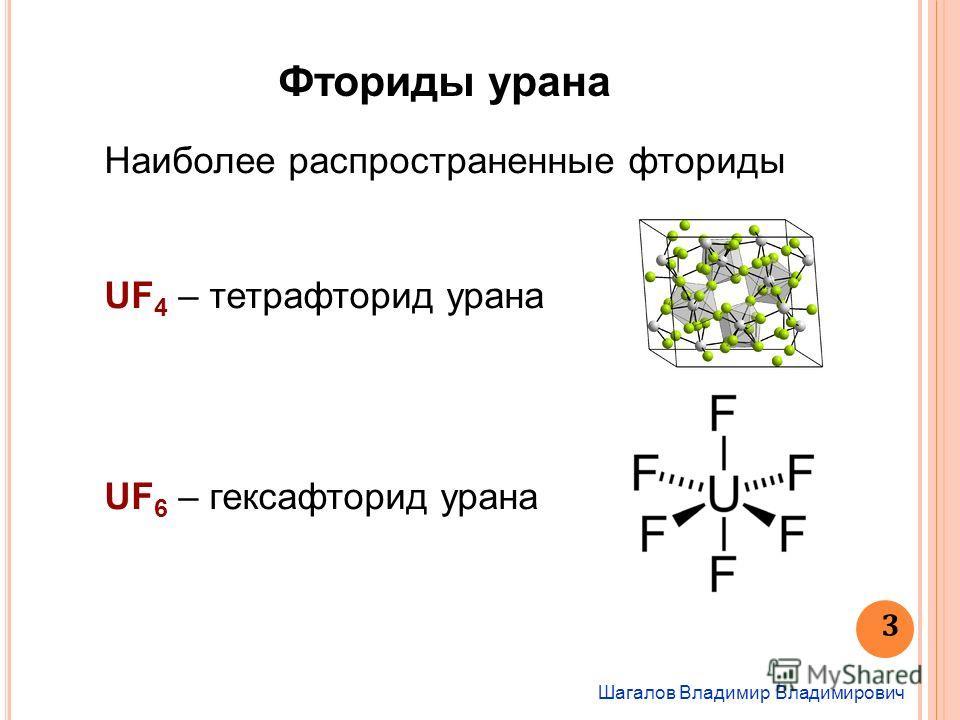 Шагалов Владимир Владимирович 3 Наиболее распространенные фториды UF 4 – тетрафторид урана UF 6 – гексафторид урана Фториды урана