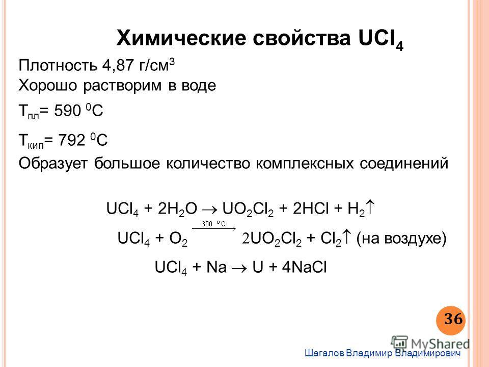 Химические свойства UCl 4 Шагалов Владимир Владимирович 36 Плотность 4,87 г/см 3 Хорошо растворим в воде Т пл = 590 0 С Т кип = 792 0 С Образует большое количество комплексных соединений UCl 4 + 2Н 2 О UO 2 Cl 2 + 2НСl + Н 2 UCl 4 + O 2 UO 2 Cl 2 + C