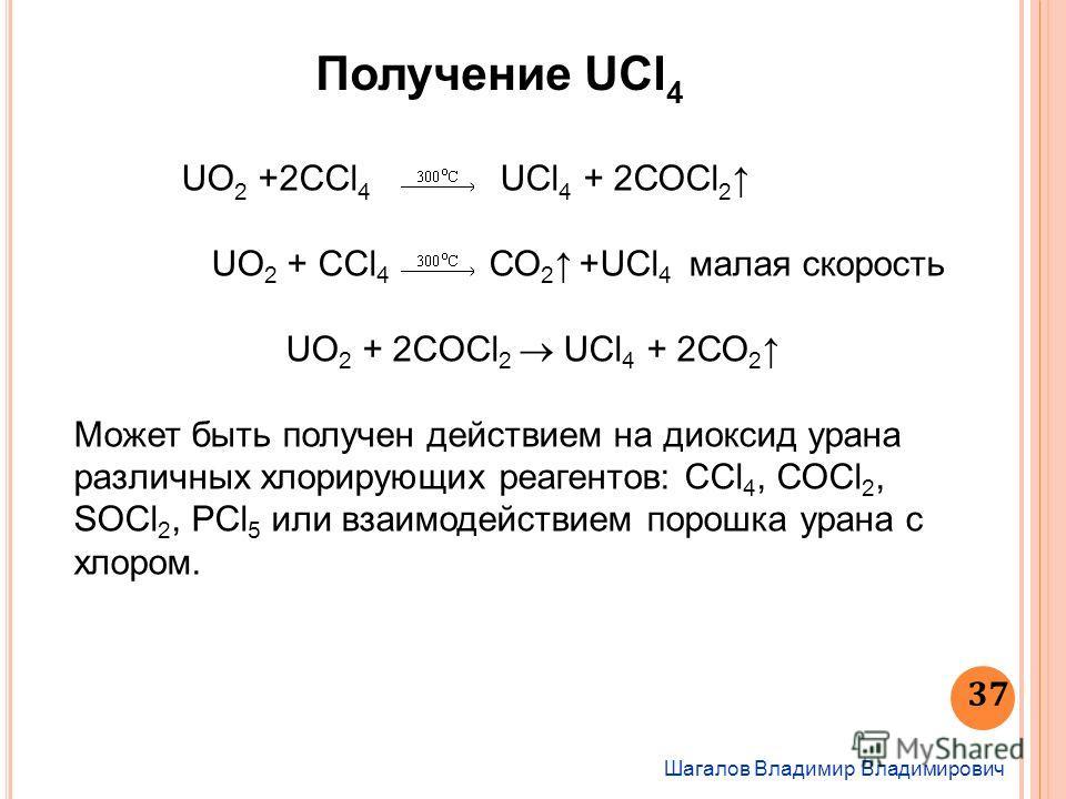 Получение UCl 4 Шагалов Владимир Владимирович 37 UO 2 +2ССl 4 UСl 4 + 2СОСl 2 UO 2 + ССl 4 СО 2 +UCl 4 малая скорость UO 2 + 2СOСl 2 UСl 4 + 2СО 2 Может быть получен действием на диоксид урана различных хлорирующих реагентов: ССl 4, СОСl 2, SOСl 2, Р