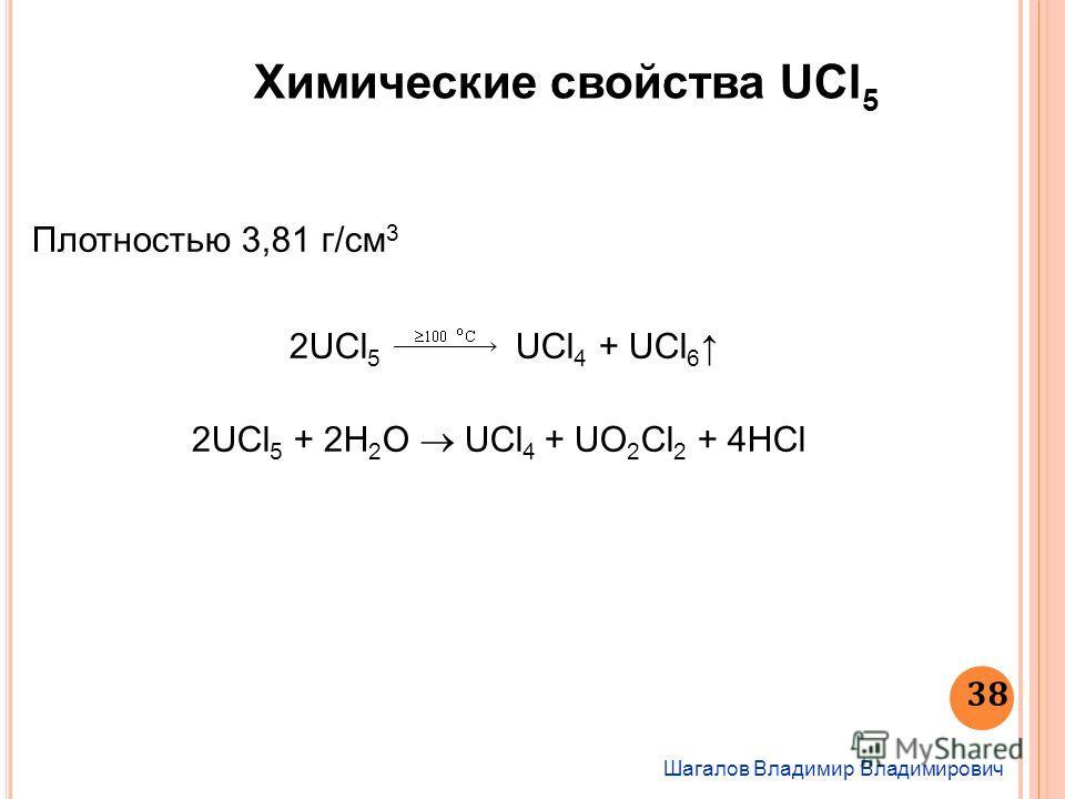 Химические свойства UCl 5 Шагалов Владимир Владимирович 38 Плотностью 3,81 г/см 3 2UСl 5 UСl 4 + UСl 6 2UСl 5 + 2H 2 O UСl 4 + UO 2 Cl 2 + 4HCl