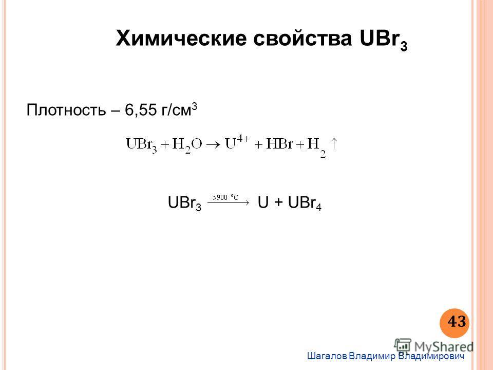 Химические свойства UBr 3 Шагалов Владимир Владимирович 43 Плотность – 6,55 г/см 3 UBr 3 U + UBr 4