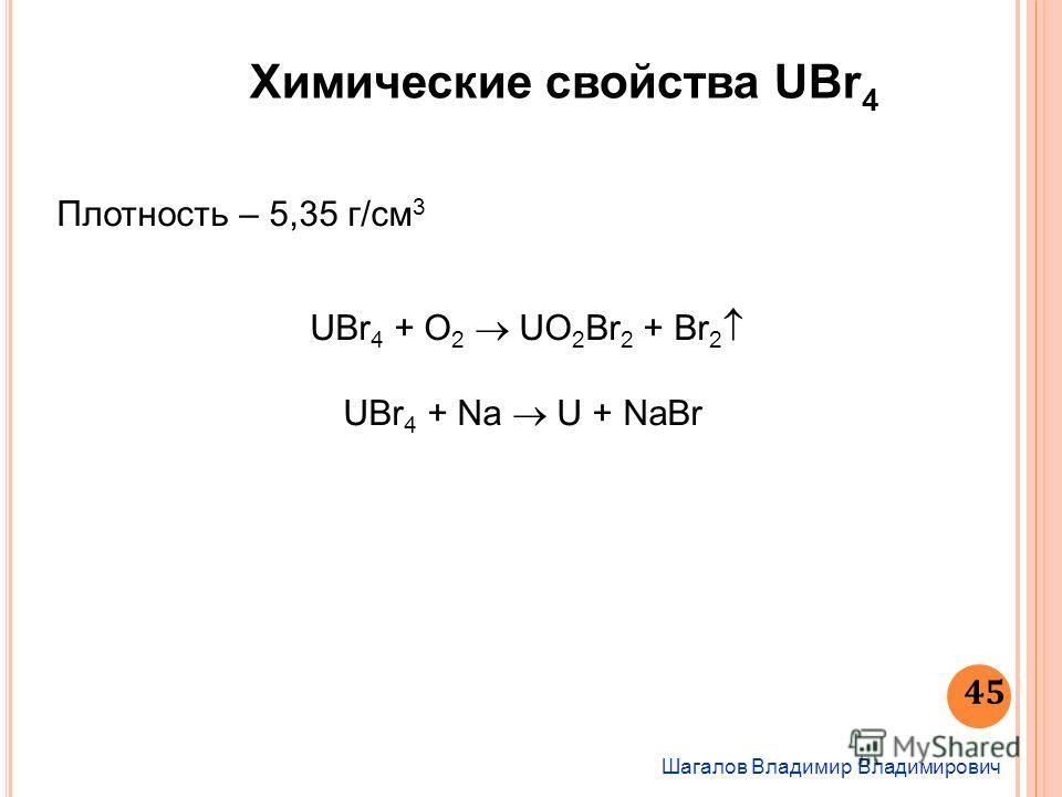 Химические свойства UBr 4 Шагалов Владимир Владимирович 45 Плотность – 5,35 г/см 3 UВr 4 + О 2 UO 2 Br 2 + Br 2 UBr 4 + Na U + NaBr