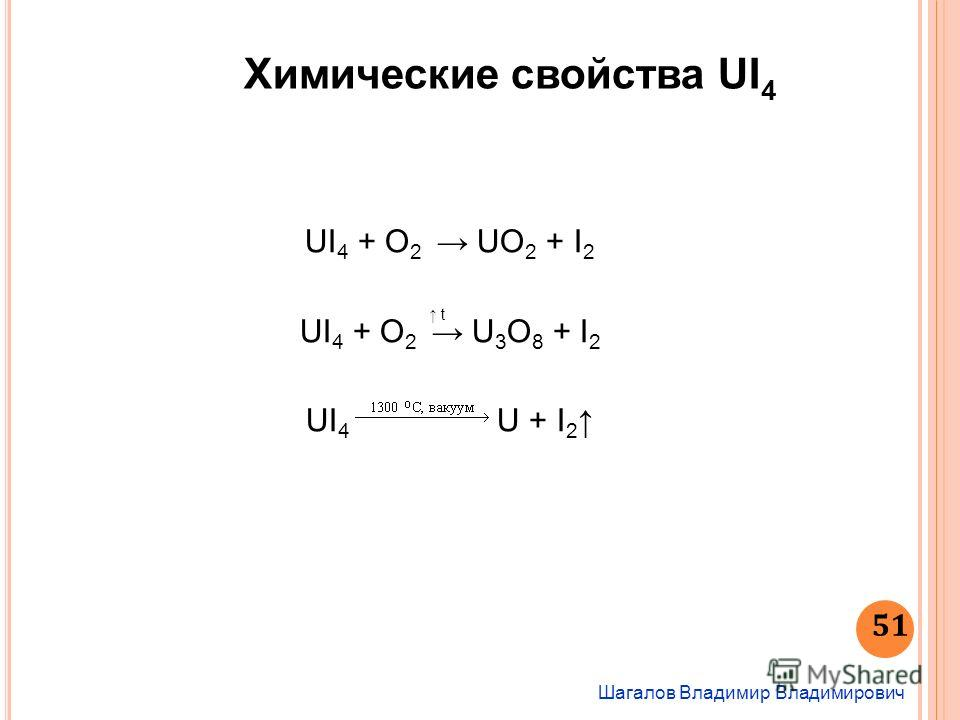 Химические свойства UI 4 Шагалов Владимир Владимирович 51 UI 4 + O 2 UO 2 + I 2 UI 4 + O 2 U 3 O 8 + I 2 UI 4 U + I 2 t