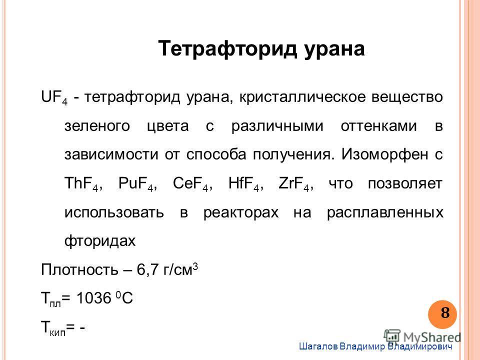 Шагалов Владимир Владимирович 8 Тетрафторид урана UF 4 - тетрафторид урана, кристаллическое вещество зеленого цвета с различными оттенками в зависимости от способа получения. Изоморфен с ThF 4, PuF 4, CeF 4, HfF 4, ZrF 4, что позволяет использовать в