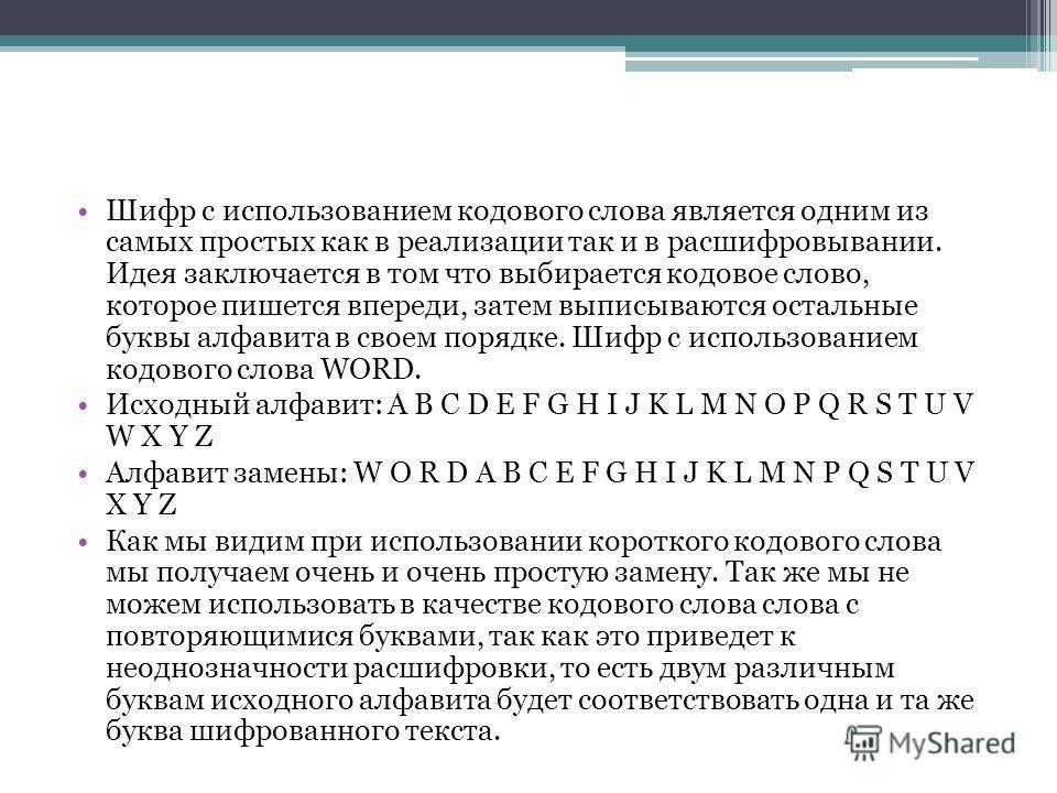 Шифр с использованием кодового слова является одним из самых простых как в реализации так и в расшифровывании. Идея заключается в том что выбирается кодовое слово, которое пишется впереди, затем выписываются остальные буквы алфавита в своем порядке.