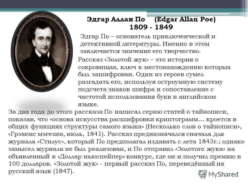 Эдгар Аллан По (Edgar Allan Poe) 1809 - 1849 Эдгар По – основатель приключенческой и детективной литературы. Именно в этом заключается значение его творчество. Рассказ «Золотой жук» – это история о сокровищах, ключ к местонахождению которых был зашиф
