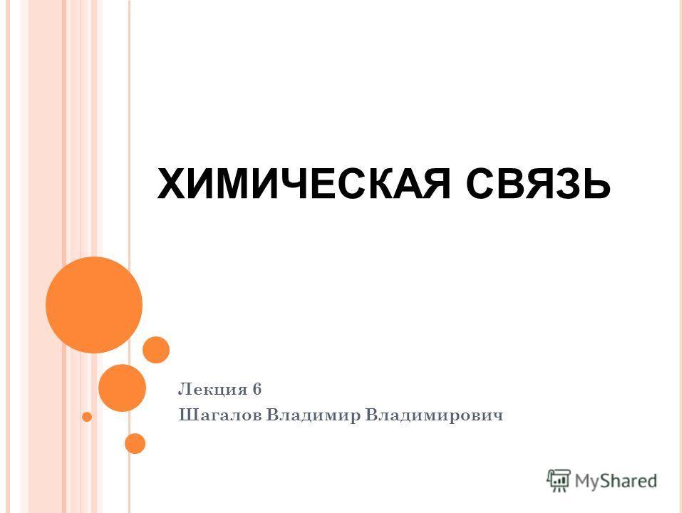 Лекция 6 Шагалов Владимир Владимирович ХИМИЧЕСКАЯ СВЯЗЬ
