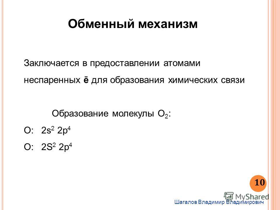 Шагалов Владимир Владимирович 10 Обменный механизм Заключается в предоставлении атомами неспаренных ē для образования химических связи Образование молекулы О 2 : О: 2s 2 2p 4 O: 2S 2 2p 4