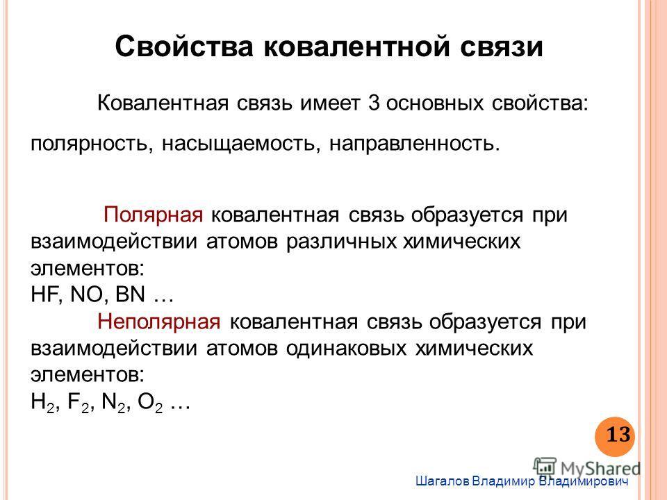 Шагалов Владимир Владимирович 13 Свойства ковалентной связи Ковалентная связь имеет 3 основных свойства: полярность, насыщаемость, направленность. Полярная ковалентная связь образуется при взаимодействии атомов различных химических элементов: HF, NO,