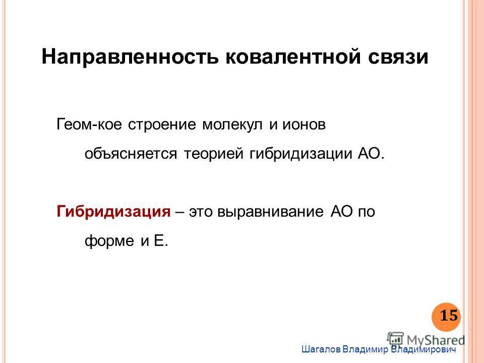 Шагалов Владимир Владимирович 15 Направленность ковалентной связи Геом-кое строение молекул и ионов объясняется теорией гибридизации АО. Гибридизация – это выравнивание АО по форме и Е.